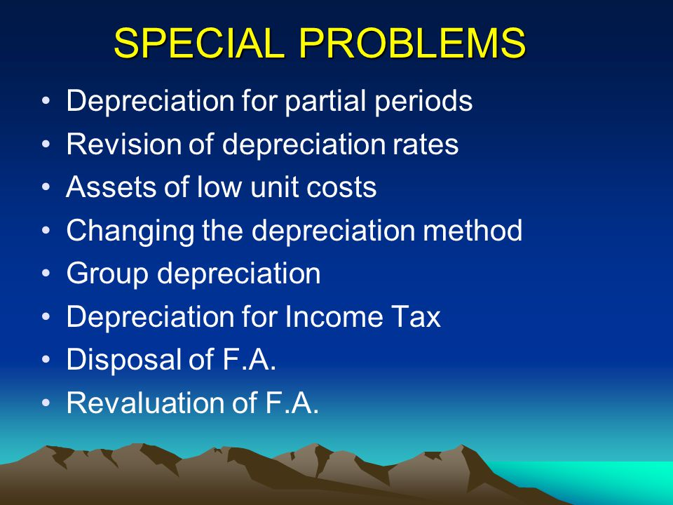 SPECIAL PROBLEMS Depreciation for partial periods Revision of depreciation rates Assets of low unit costs Changing the depreciation method Group depre