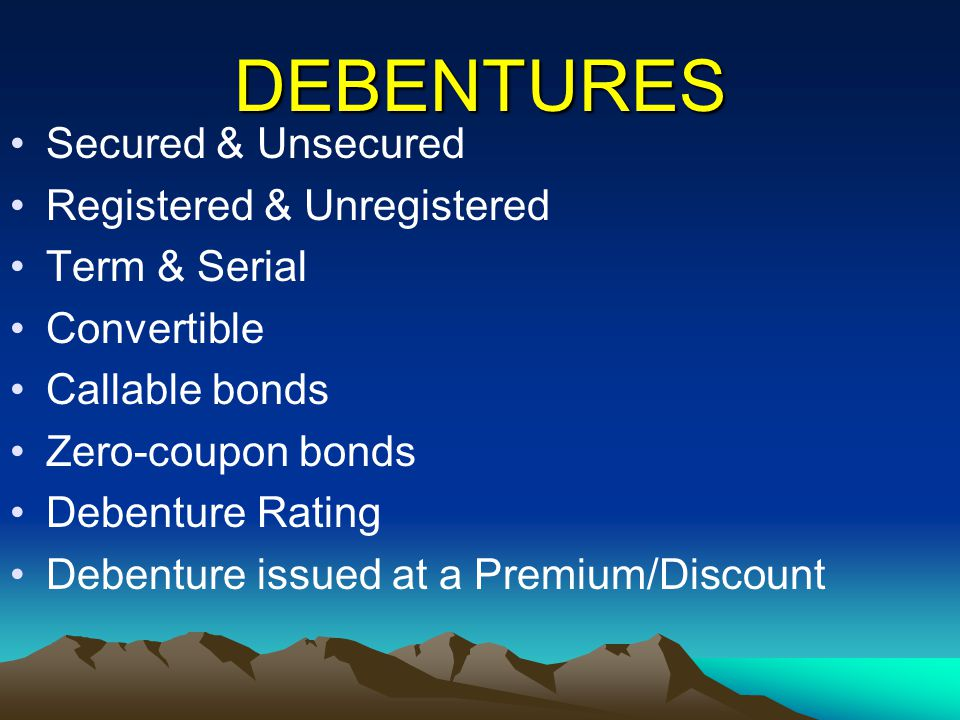 DEBENTURES Secured & Unsecured Registered & Unregistered Term & Serial Convertible Callable bonds Zero-coupon bonds Debenture Rating Debenture issued