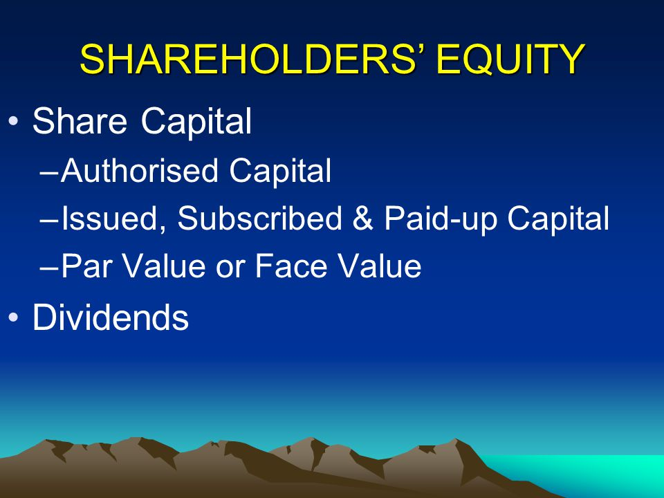 SHAREHOLDERS' EQUITY Share Capital –Authorised Capital –Issued, Subscribed & Paid-up Capital –Par Value or Face Value Dividends