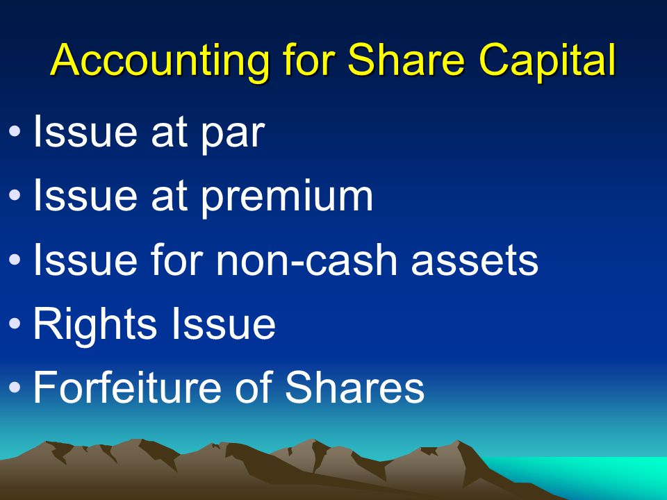 Accounting for Share Capital Issue at par Issue at premium Issue for non-cash assets Rights Issue Forfeiture of Shares