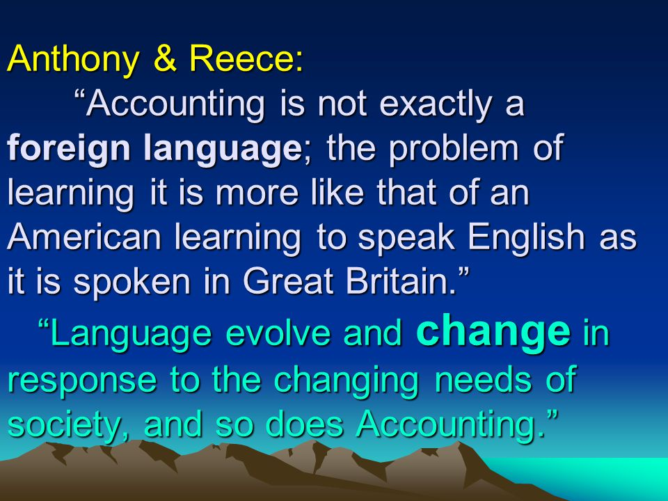 ACCOUNTING IS AN INFORMATION SYSTEM INPUT (Raw Data) SYSTEM PROCESSES (Men & Equipment) OUT PUT (Reports & Information)