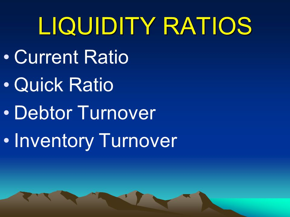 LIQUIDITY RATIOS Current Ratio Quick Ratio Debtor Turnover Inventory Turnover