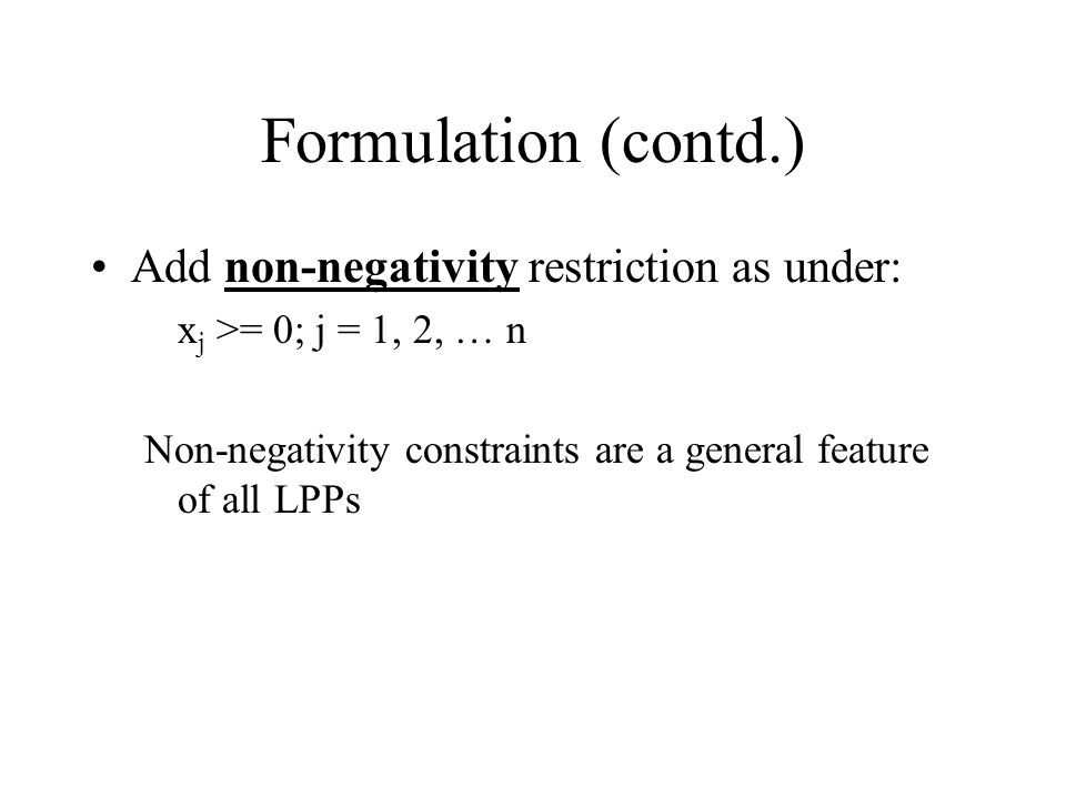 Formulation (contd.) Add non-negativity restriction as under: x j >= 0; j = 1, 2, … n Non-negativity constraints are a general feature of all LPPs