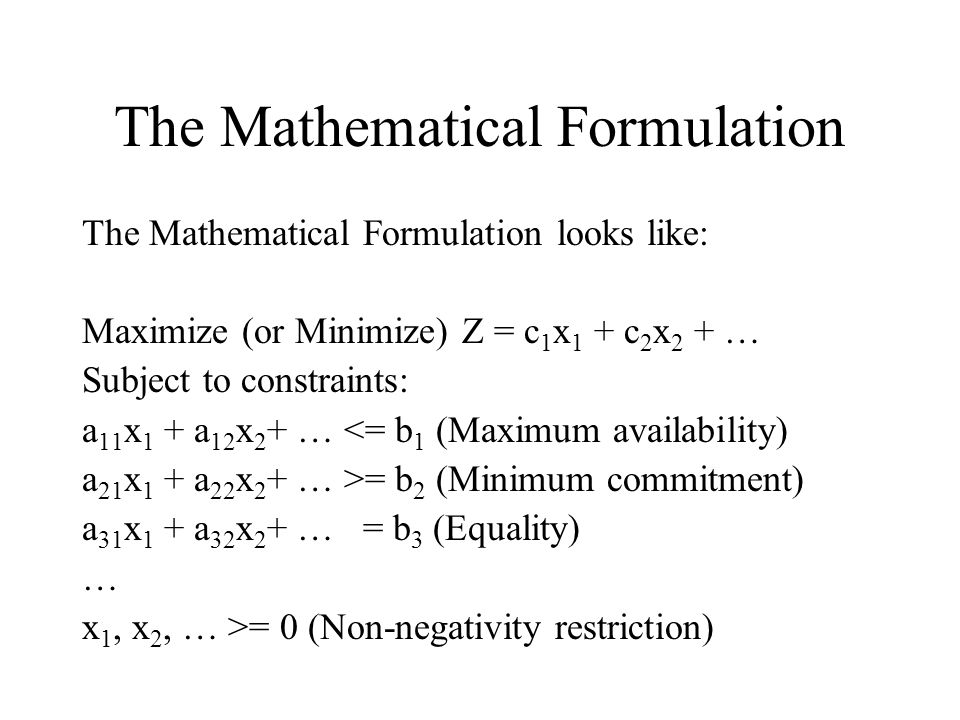 The Mathematical Formulation The Mathematical Formulation looks like: Maximize (or Minimize) Z = c 1 x 1 + c 2 x 2 + … Subject to constraints: a 11 x 1 + a 12 x 2 + … <= b 1 (Maximum availability) a 21 x 1 + a 22 x 2 + … >= b 2 (Minimum commitment) a 31 x 1 + a 32 x 2 + … = b 3 (Equality) … x 1, x 2, … >= 0 (Non-negativity restriction)