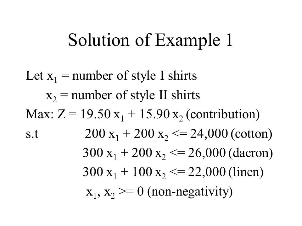 Solution of Example 1 Let x 1 = number of style I shirts x 2 = number of style II shirts Max: Z = 19.50 x 1 + 15.90 x 2 (contribution) s.t 200 x 1 + 200 x 2 <= 24,000 (cotton) 300 x 1 + 200 x 2 <= 26,000 (dacron) 300 x 1 + 100 x 2 <= 22,000 (linen) x 1, x 2 >= 0 (non-negativity)
