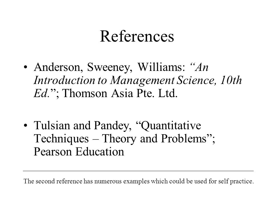 References Anderson, Sweeney, Williams: An Introduction to Management Science, 10th Ed. ; Thomson Asia Pte.
