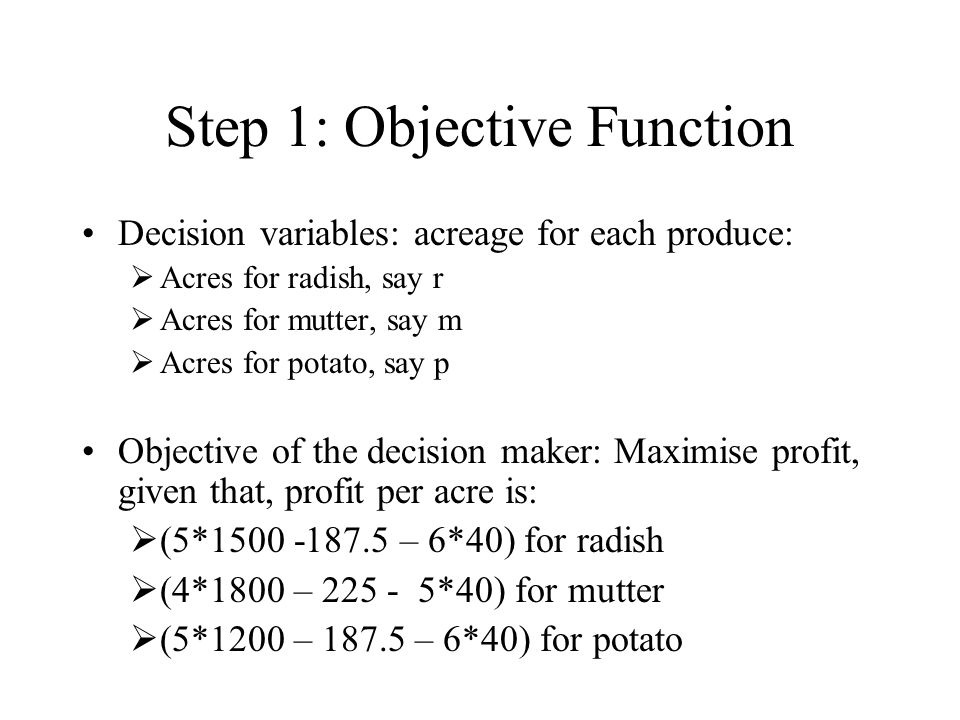 Step 1: Objective Function Decision variables: acreage for each produce:  Acres for radish, say r  Acres for mutter, say m  Acres for potato, say p Objective of the decision maker: Maximise profit, given that, profit per acre is:  (5*1500 -187.5 – 6*40) for radish  (4*1800 – 225 - 5*40) for mutter  (5*1200 – 187.5 – 6*40) for potato