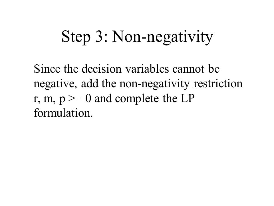 Step 3: Non-negativity Since the decision variables cannot be negative, add the non-negativity restriction r, m, p >= 0 and complete the LP formulation.
