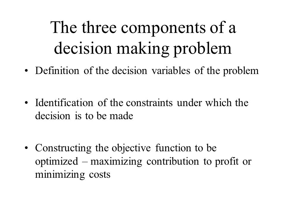 The three components of a decision making problem Definition of the decision variables of the problem Identification of the constraints under which the decision is to be made Constructing the objective function to be optimized – maximizing contribution to profit or minimizing costs