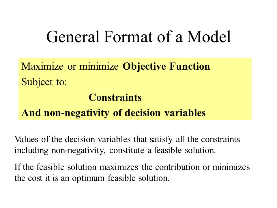 General Format of a Model Maximize or minimize Objective Function Subject to: Constraints And non-negativity of decision variables Values of the decision variables that satisfy all the constraints including non-negativity, constitute a feasible solution.