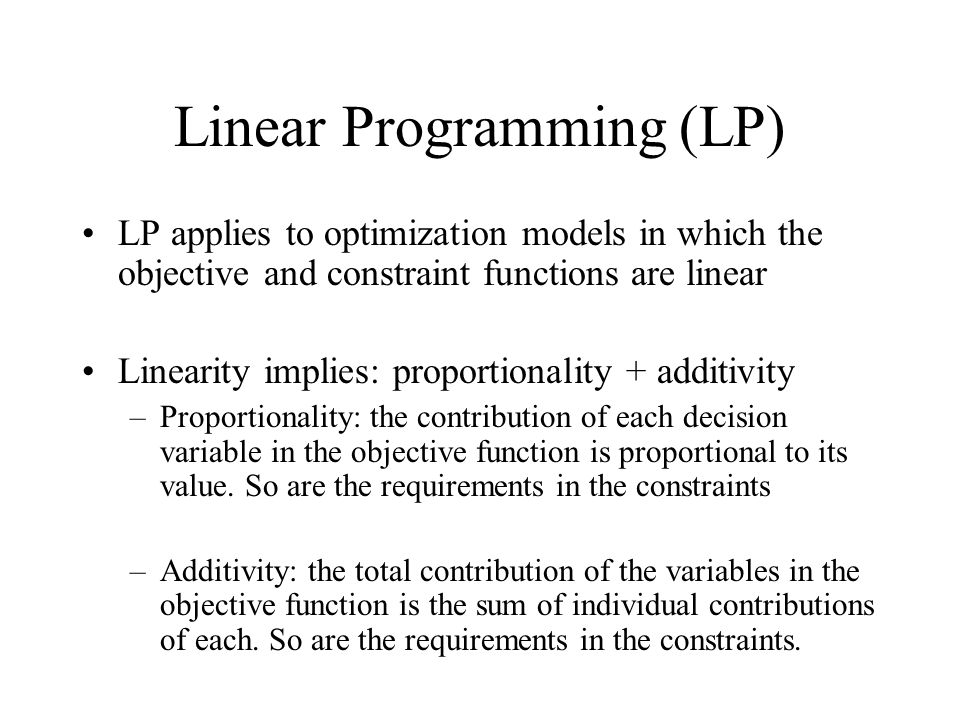 Linear Programming (LP) LP applies to optimization models in which the objective and constraint functions are linear Linearity implies: proportionality + additivity –Proportionality: the contribution of each decision variable in the objective function is proportional to its value.