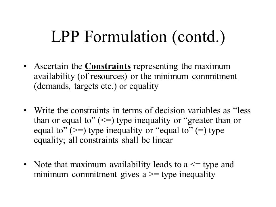 LPP Formulation (contd.) Ascertain the Constraints representing the maximum availability (of resources) or the minimum commitment (demands, targets etc.) or equality Write the constraints in terms of decision variables as less than or equal to ( =) type inequality or equal to (=) type equality; all constraints shall be linear Note that maximum availability leads to a = type inequality
