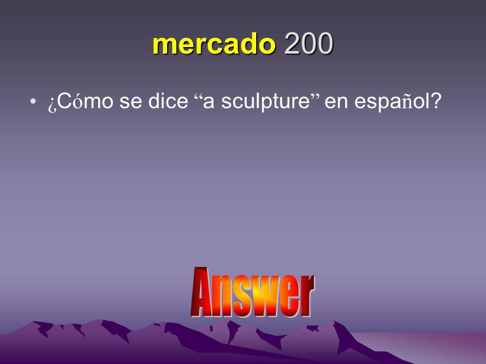 mercado 200 ¿ C ó mo se dice a sculpture en espa ñ ol?