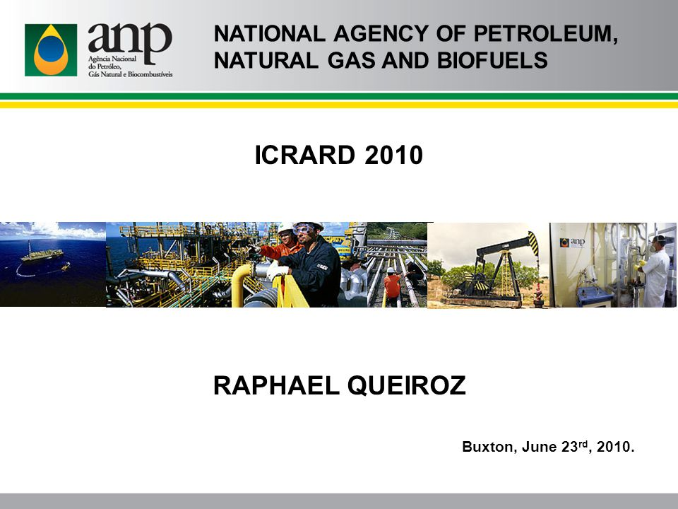 ICRARD 2010 RAPHAEL QUEIROZ Buxton, June 23 rd, 2010. NATIONAL AGENCY OF PETROLEUM, NATURAL GAS AND BIOFUELS