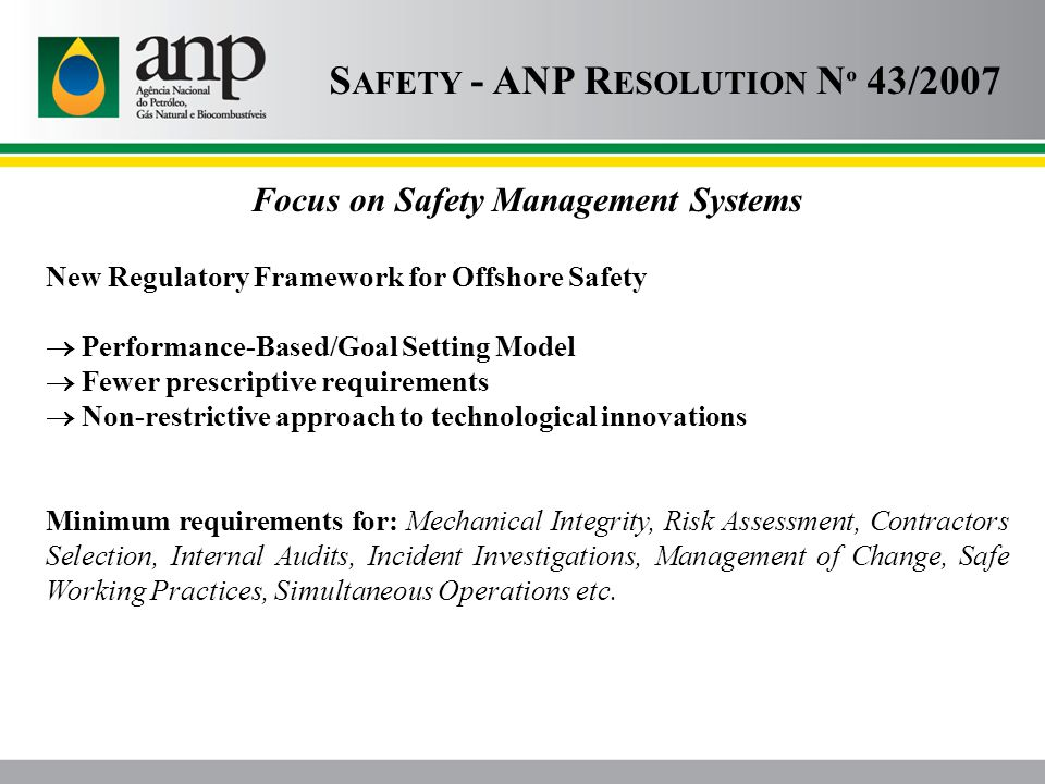 S AFETY - ANP R ESOLUTION N º 43/2007 Focus on Safety Management Systems New Regulatory Framework for Offshore Safety  Performance-Based/Goal Setting