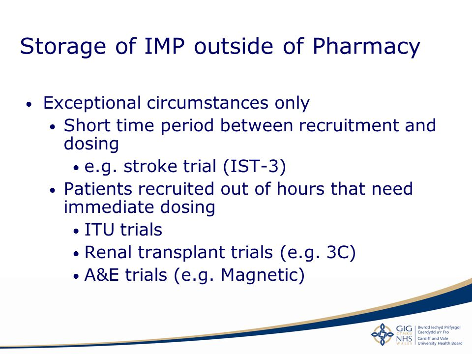 Storage of IMP outside of Pharmacy Exceptional circumstances only Short time period between recruitment and dosing e.g. stroke trial (IST-3) Patients
