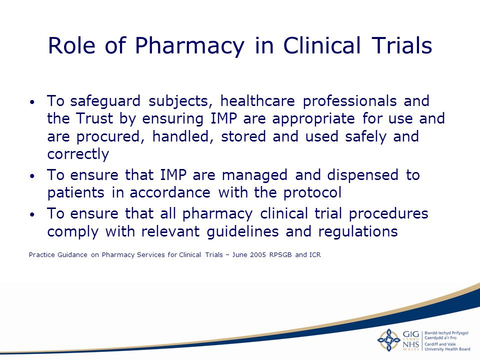 Role of Pharmacy in Clinical Trials To safeguard subjects, healthcare professionals and the Trust by ensuring IMP are appropriate for use and are proc