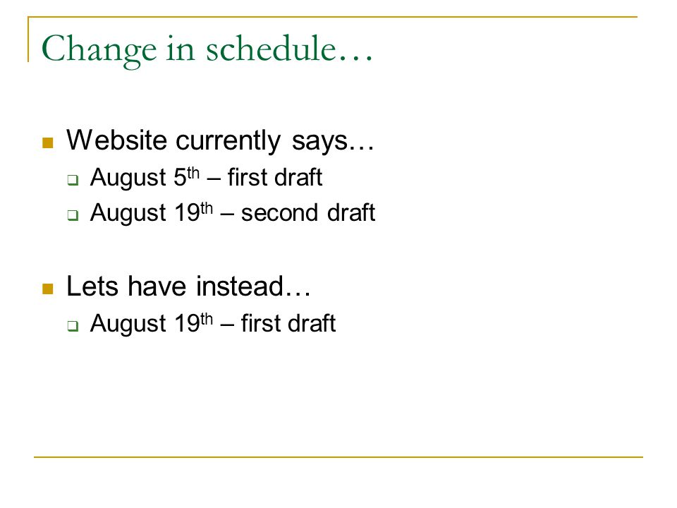 Change in schedule… Website currently says…  August 5 th – first draft  August 19 th – second draft Lets have instead…  August 19 th – first draft