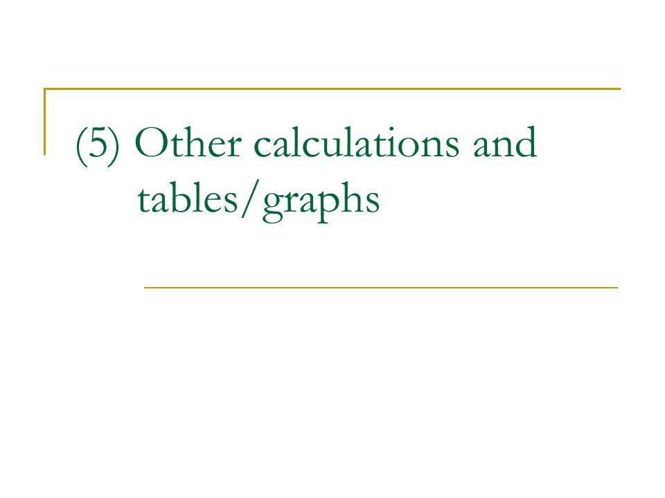 (5) Other calculations and tables/graphs