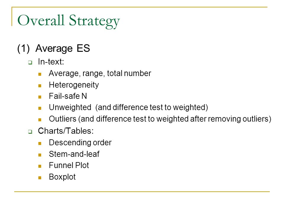 Overall Strategy (1) Average ES  In-text: Average, range, total number Heterogeneity Fail-safe N Unweighted (and difference test to weighted) Outlier