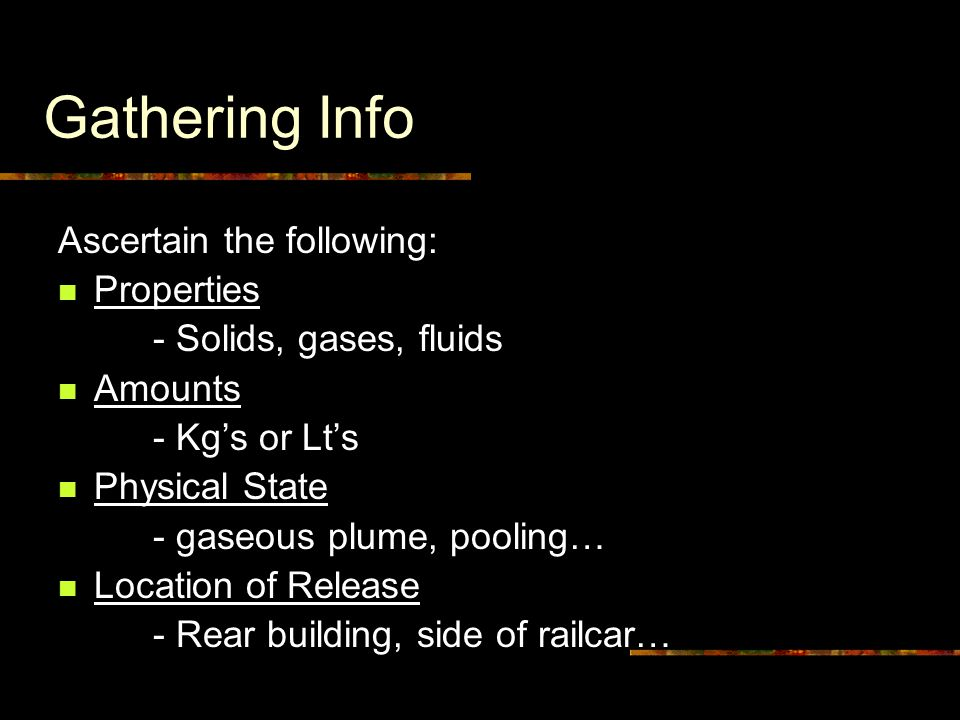 Gathering Info Ascertain the following: Properties - Solids, gases, fluids Amounts - Kg's or Lt's Physical State - gaseous plume, pooling… Location of Release - Rear building, side of railcar…