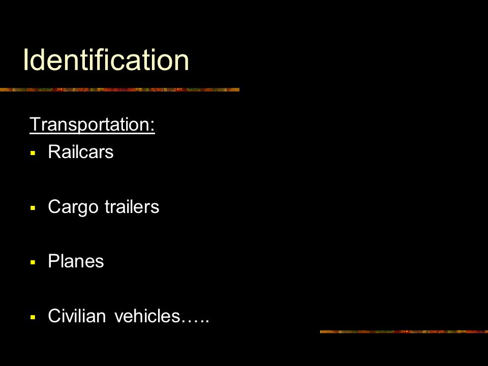 Identification Transportation:  Railcars  Cargo trailers  Planes  Civilian vehicles…..