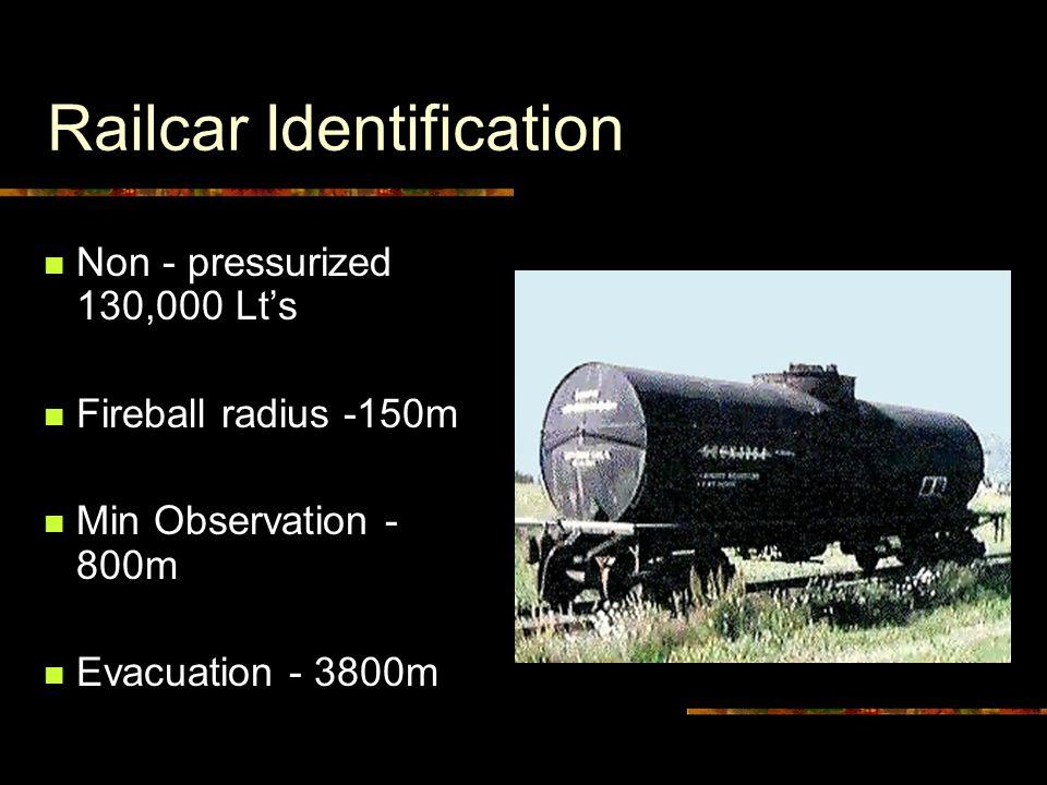 Railcar Identification Non - pressurized 130,000 Lt's Fireball radius -150m Min Observation - 800m Evacuation - 3800m