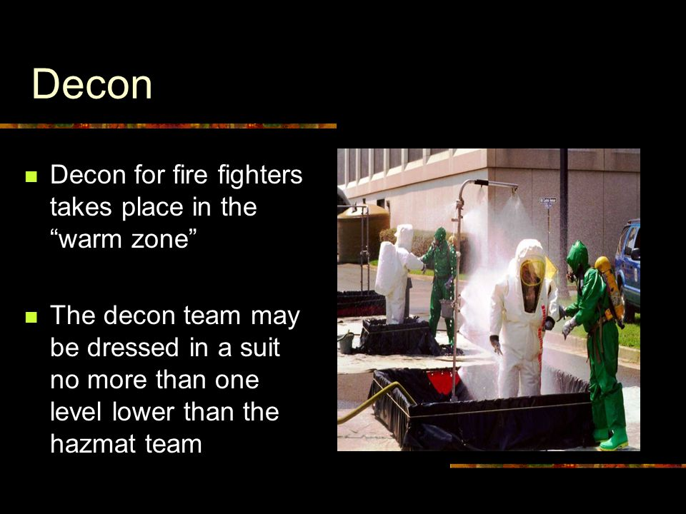 Decon Decon for fire fighters takes place in the warm zone The decon team may be dressed in a suit no more than one level lower than the hazmat team
