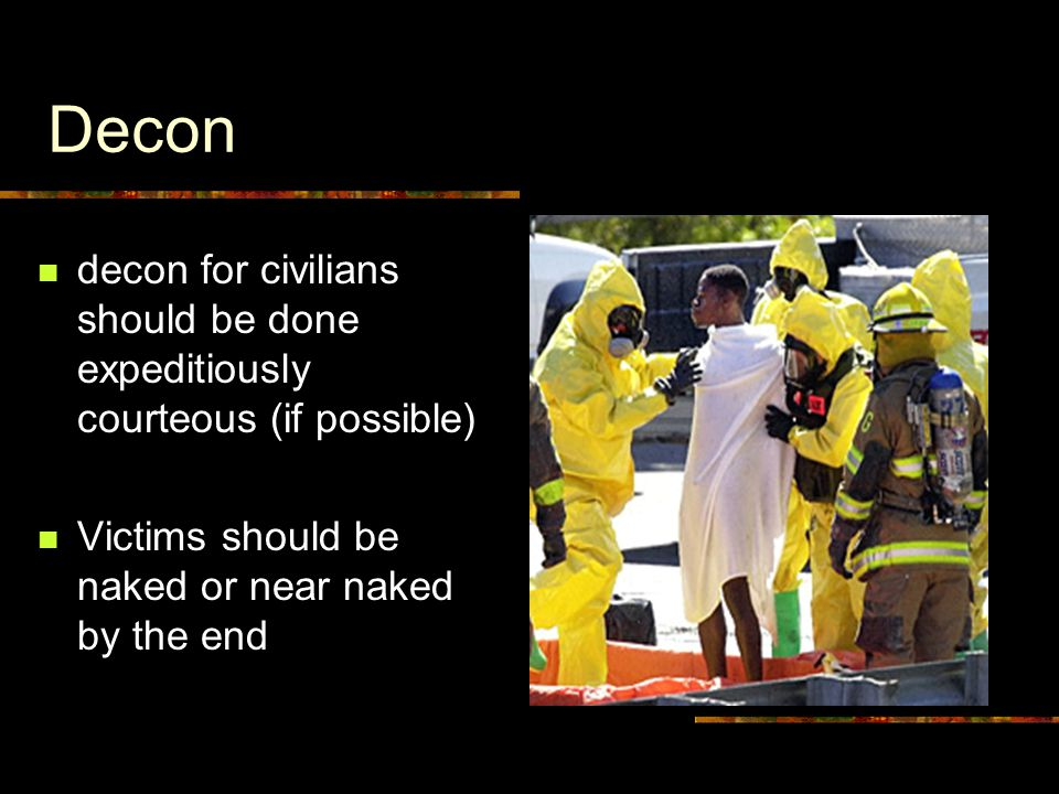 Decon decon for civilians should be done expeditiously courteous (if possible) Victims should be naked or near naked by the end