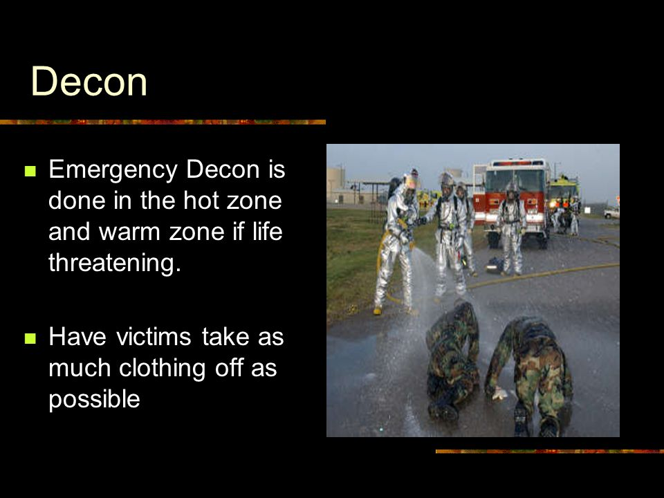 Decon Emergency Decon is done in the hot zone and warm zone if life threatening.