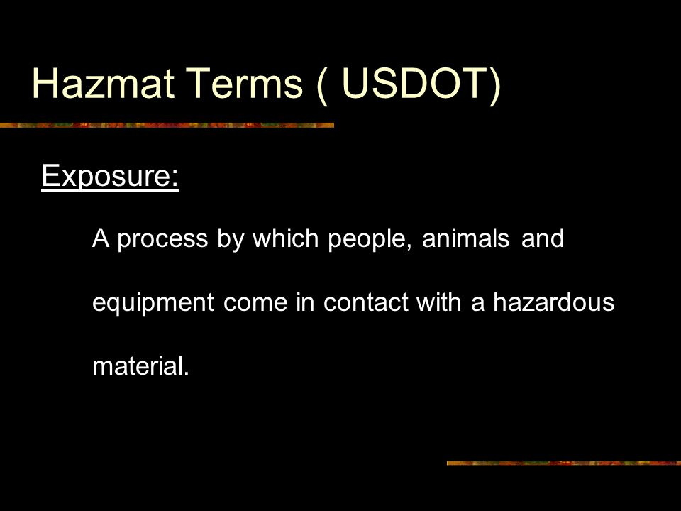 Hazmat Terms ( USDOT) Exposure: A process by which people, animals and equipment come in contact with a hazardous material.