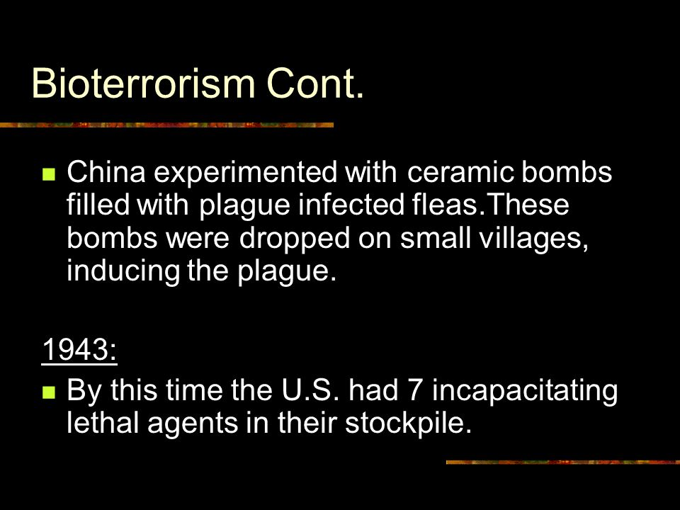 Bioterrorism Cont. China experimented with ceramic bombs filled with plague infected fleas.These bombs were dropped on small villages, inducing the pl