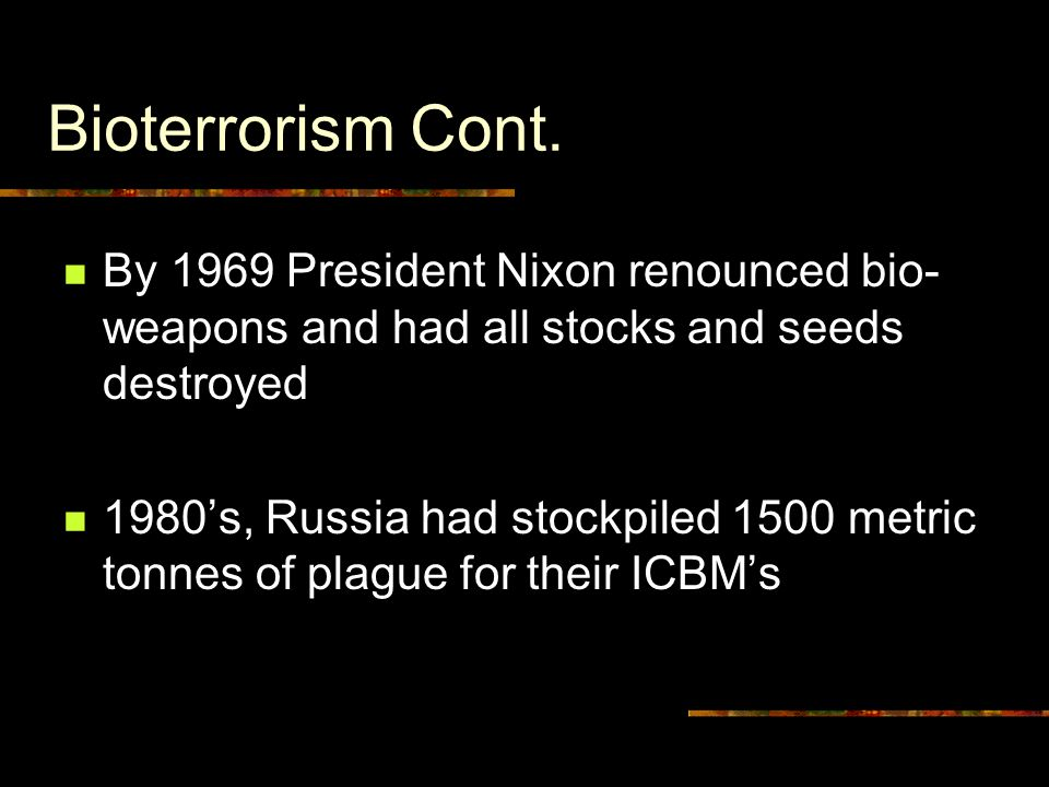 Bioterrorism Cont. By 1969 President Nixon renounced bio- weapons and had all stocks and seeds destroyed 1980's, Russia had stockpiled 1500 metric ton