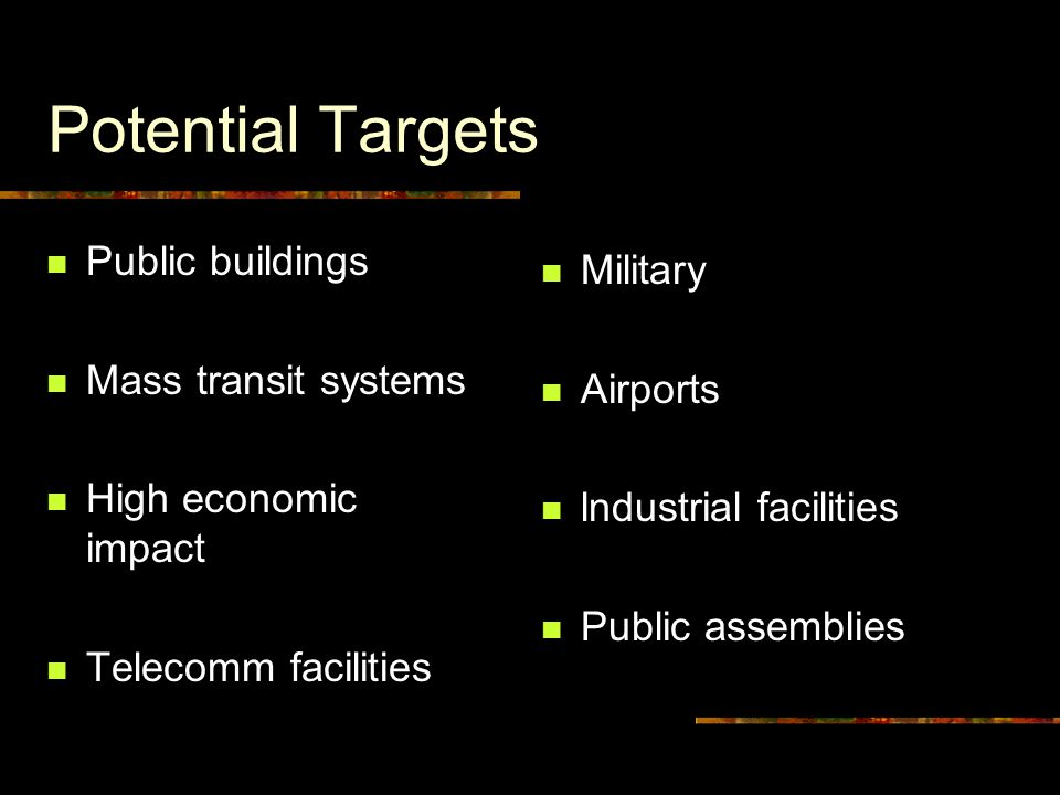 Potential Targets Public buildings Mass transit systems High economic impact Telecomm facilities Military Airports lndustrial facilities Public assemblies