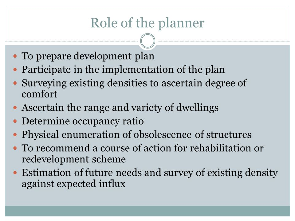 Role of the planner To prepare development plan Participate in the implementation of the plan Surveying existing densities to ascertain degree of comfort Ascertain the range and variety of dwellings Determine occupancy ratio Physical enumeration of obsolescence of structures To recommend a course of action for rehabilitation or redevelopment scheme Estimation of future needs and survey of existing density against expected influx
