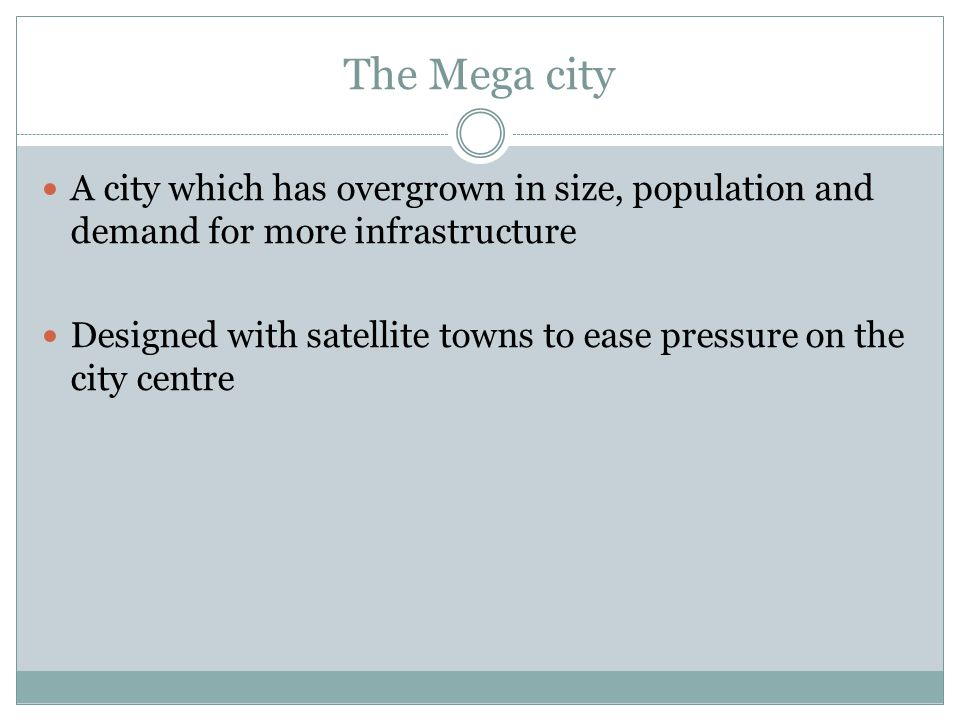 The Mega city A city which has overgrown in size, population and demand for more infrastructure Designed with satellite towns to ease pressure on the city centre
