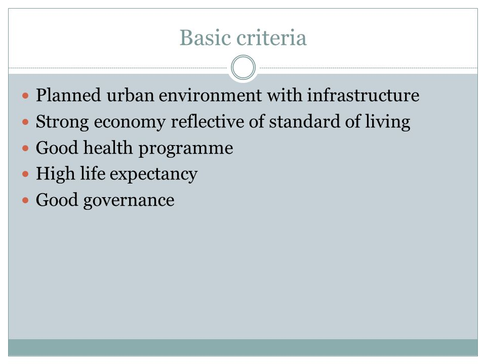 Basic criteria Planned urban environment with infrastructure Strong economy reflective of standard of living Good health programme High life expectancy Good governance