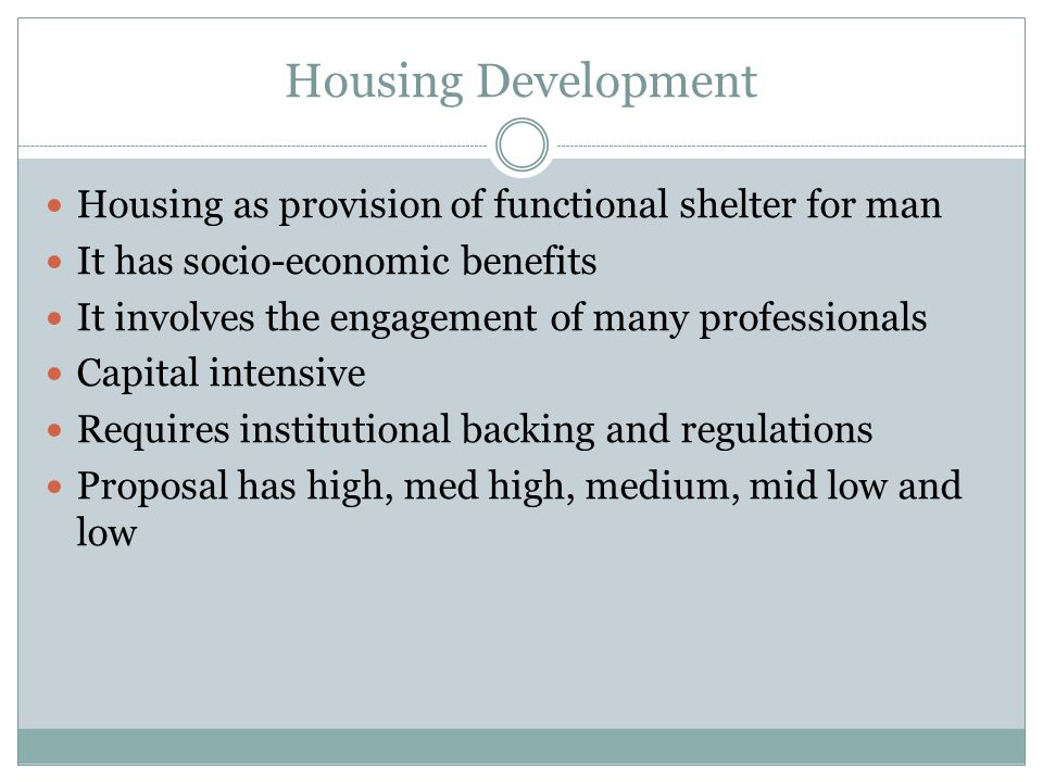 Housing Development Housing as provision of functional shelter for man It has socio-economic benefits It involves the engagement of many professionals Capital intensive Requires institutional backing and regulations Proposal has high, med high, medium, mid low and low