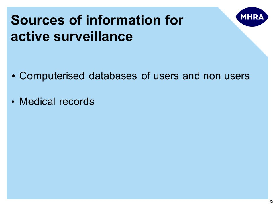 ©  Computerised databases of users and non users Medical records Sources of information for active surveillance