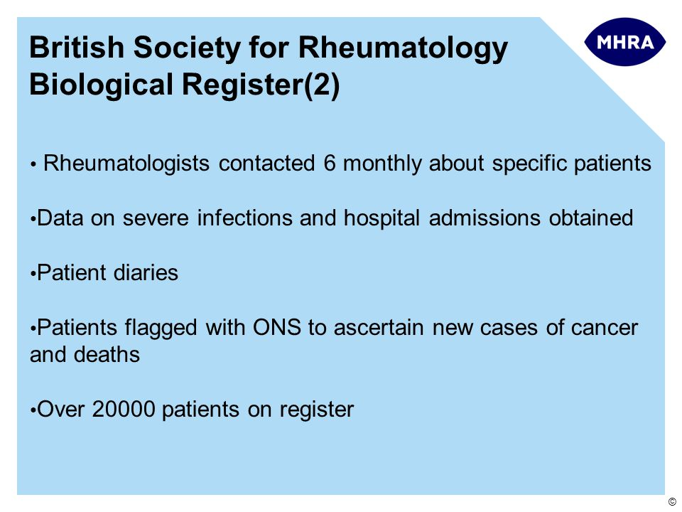 © British Society for Rheumatology Biological Register(2) Rheumatologists contacted 6 monthly about specific patients Data on severe infections and hospital admissions obtained Patient diaries Patients flagged with ONS to ascertain new cases of cancer and deaths Over 20000 patients on register