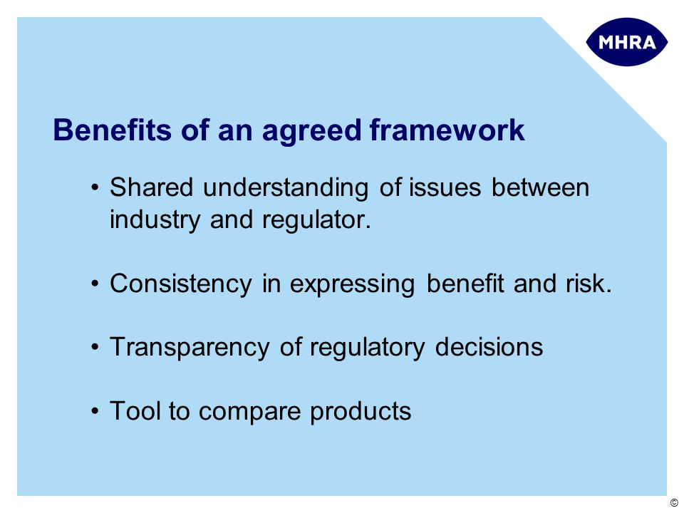 © Benefits of an agreed framework Shared understanding of issues between industry and regulator.