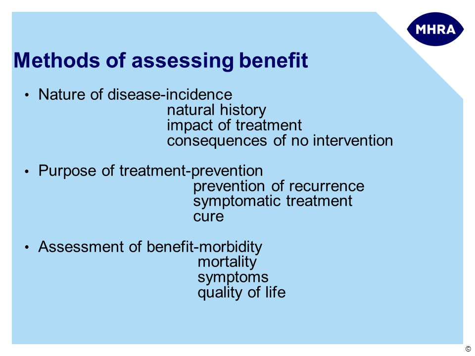 © Methods of assessing benefit Nature of disease-incidence natural history impact of treatment consequences of no intervention Purpose of treatment-prevention prevention of recurrence symptomatic treatment cure Assessment of benefit-morbidity mortality symptoms quality of life