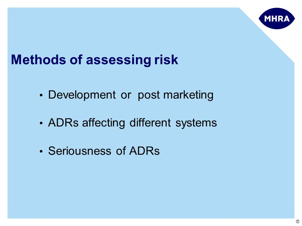 © Methods of assessing risk Development or post marketing ADRs affecting different systems Seriousness of ADRs