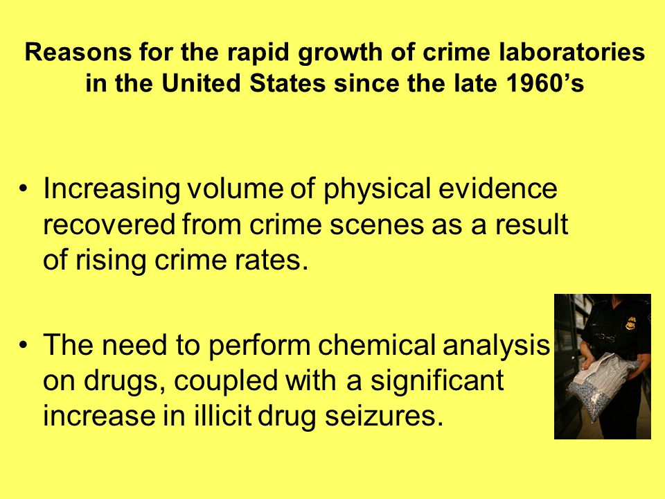 Reasons for the rapid growth of crime laboratories in the United States since the late 1960's Increasing volume of physical evidence recovered from crime scenes as a result of rising crime rates.