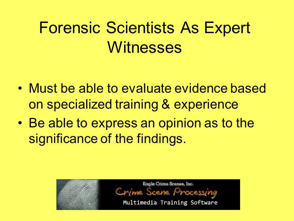 Forensic Scientists As Expert Witnesses Must be able to evaluate evidence based on specialized training & experience Be able to express an opinion as to the significance of the findings.