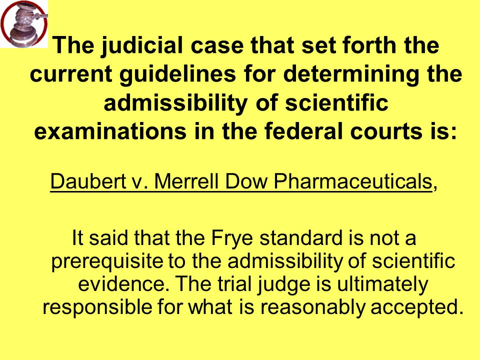 The judicial case that set forth the current guidelines for determining the admissibility of scientific examinations in the federal courts is: Daubert v.