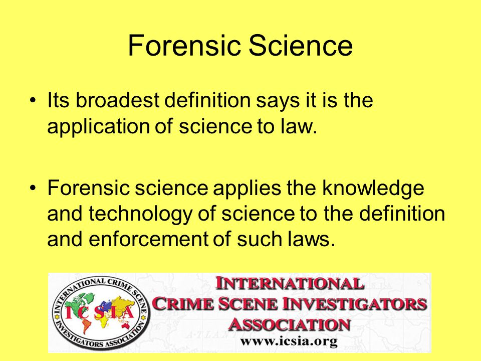 Forensic Science Its broadest definition says it is the application of science to law.