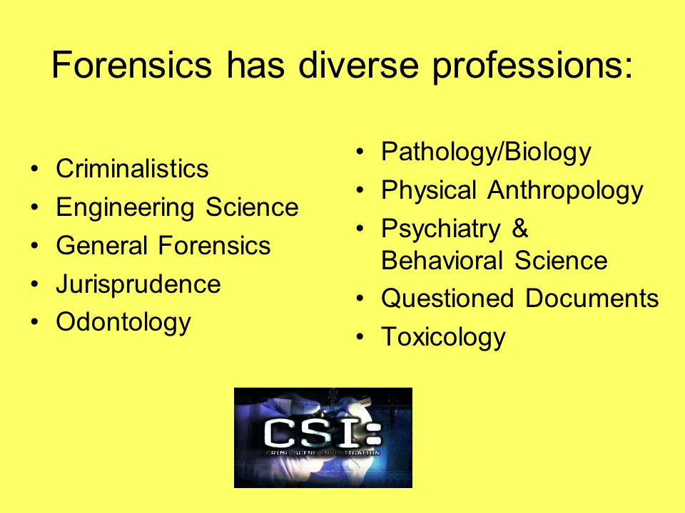 Forensics has diverse professions: Criminalistics Engineering Science General Forensics Jurisprudence Odontology Pathology/Biology Physical Anthropology Psychiatry & Behavioral Science Questioned Documents Toxicology