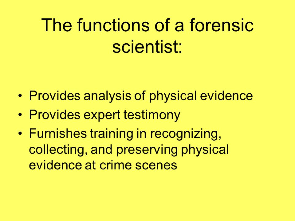 The functions of a forensic scientist: Provides analysis of physical evidence Provides expert testimony Furnishes training in recognizing, collecting, and preserving physical evidence at crime scenes