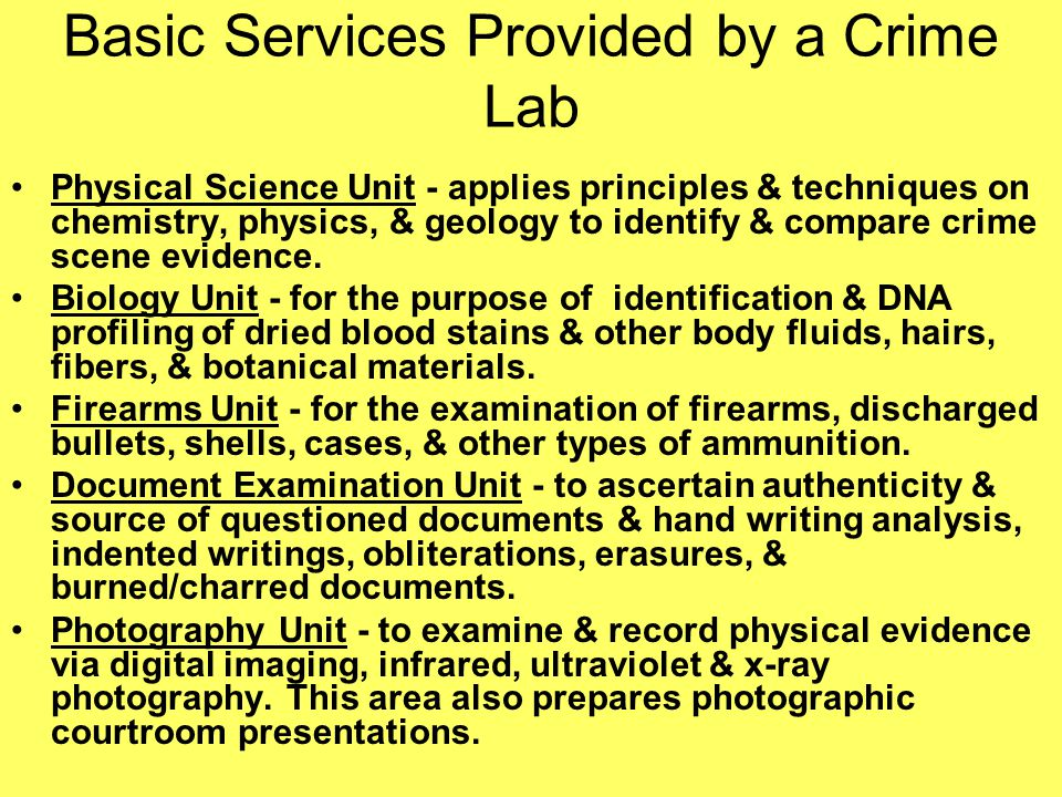 Basic Services Provided by a Crime Lab Physical Science Unit - applies principles & techniques on chemistry, physics, & geology to identify & compare crime scene evidence.